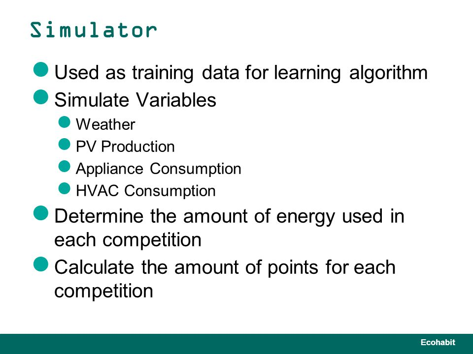 Ecohabit Used as training data for learning algorithm Simulate Variables Weather PV Production Appliance Consumption HVAC Consumption Determine the amount of energy used in each competition Calculate the amount of points for each competition Simulator
