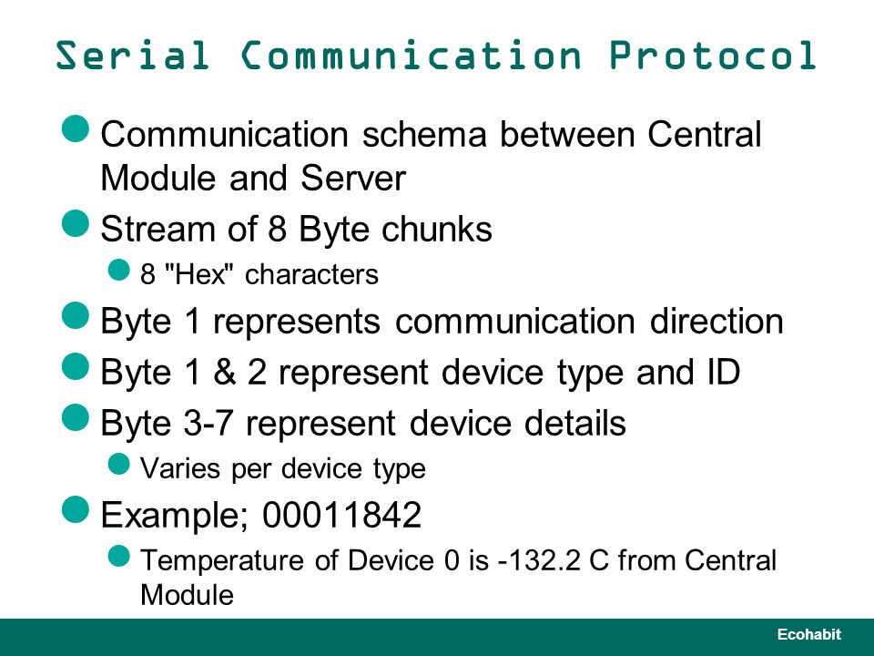 Ecohabit Communication schema between Central Module and Server Stream of 8 Byte chunks 8 Hex characters Byte 1 represents communication direction Byte 1 & 2 represent device type and ID Byte 3-7 represent device details Varies per device type Example; 00011842 Temperature of Device 0 is -132.2 C from Central Module Serial Communication Protocol