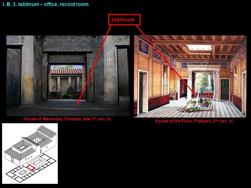 I. B. 3. tablinum – office, record room tablinum House of Menander, Pompeii, late 1 st cen. BC House of the Faun, Pompeii, 2 nd cen. BC 1 2 3