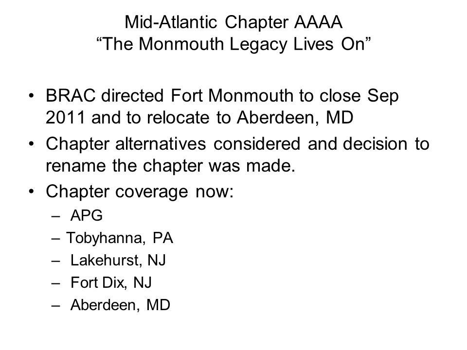 Mid-Atlantic Chapter AAAA The Monmouth Legacy Lives On BRAC directed Fort Monmouth to close Sep 2011 and to relocate to Aberdeen, MD Chapter alternatives considered and decision to rename the chapter was made.