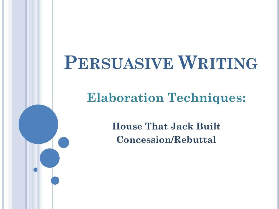 P ERSUASIVE W RITING Elaboration Techniques: House That Jack Built Concession/Rebuttal