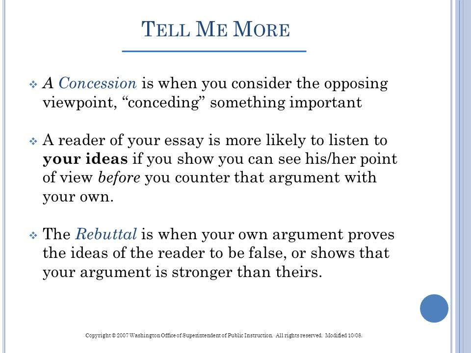 T ELL M E M ORE A Concession is when you consider the opposing viewpoint, conceding something important A reader of your essay is more likely to liste