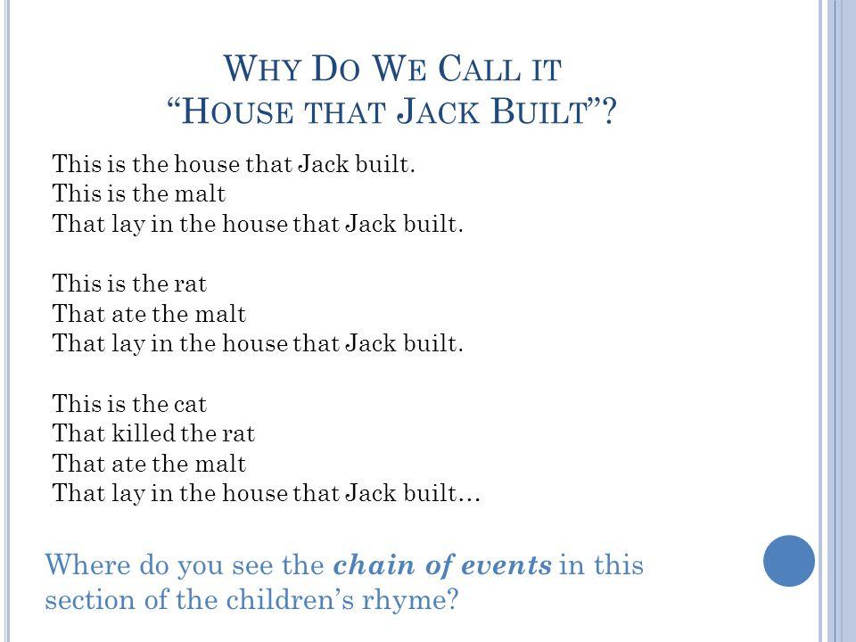 W HY D O W E C ALL IT H OUSE THAT J ACK B UILT ? This is the house that Jack built. This is the malt That lay in the house that Jack built. This is th