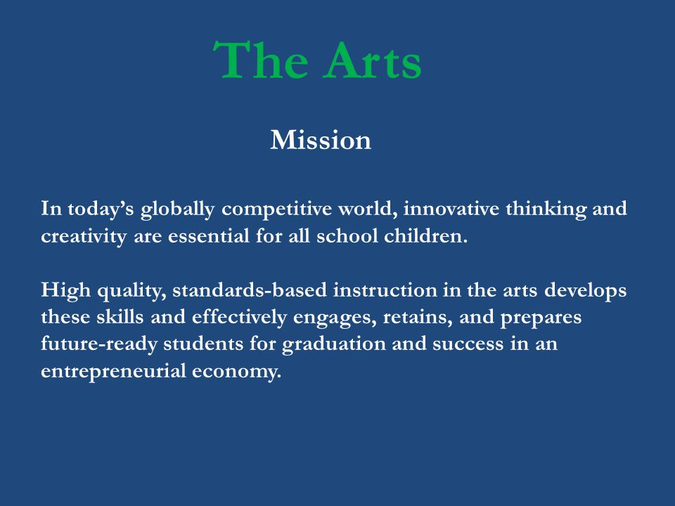 The Arts In todays globally competitive world, innovative thinking and creativity are essential for all school children. High quality, standards-based