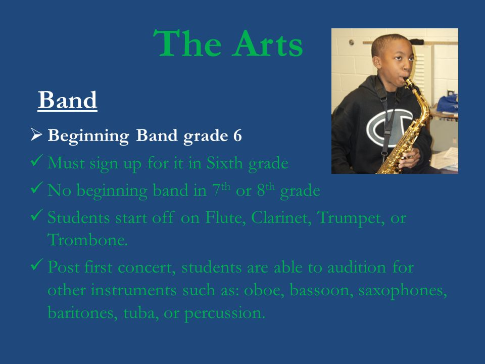 The Arts Band Beginning Band grade 6 Must sign up for it in Sixth grade No beginning band in 7 th or 8 th grade Students start off on Flute, Clarinet,