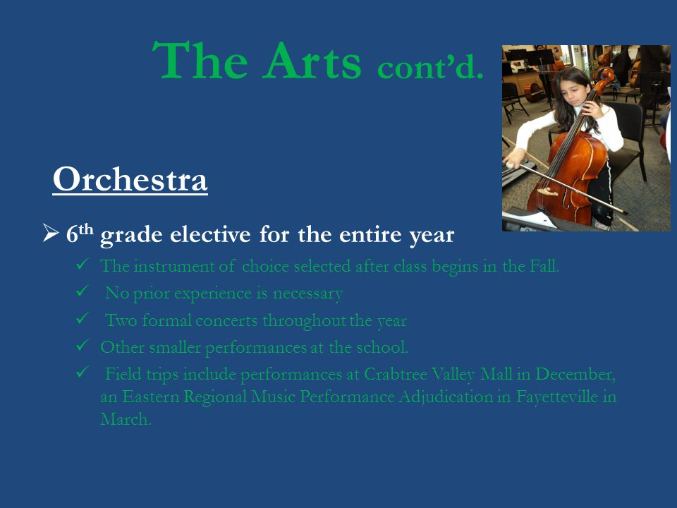 The Arts contd. Orchestra 6 th grade elective for the entire year The instrument of choice selected after class begins in the Fall. No prior experienc