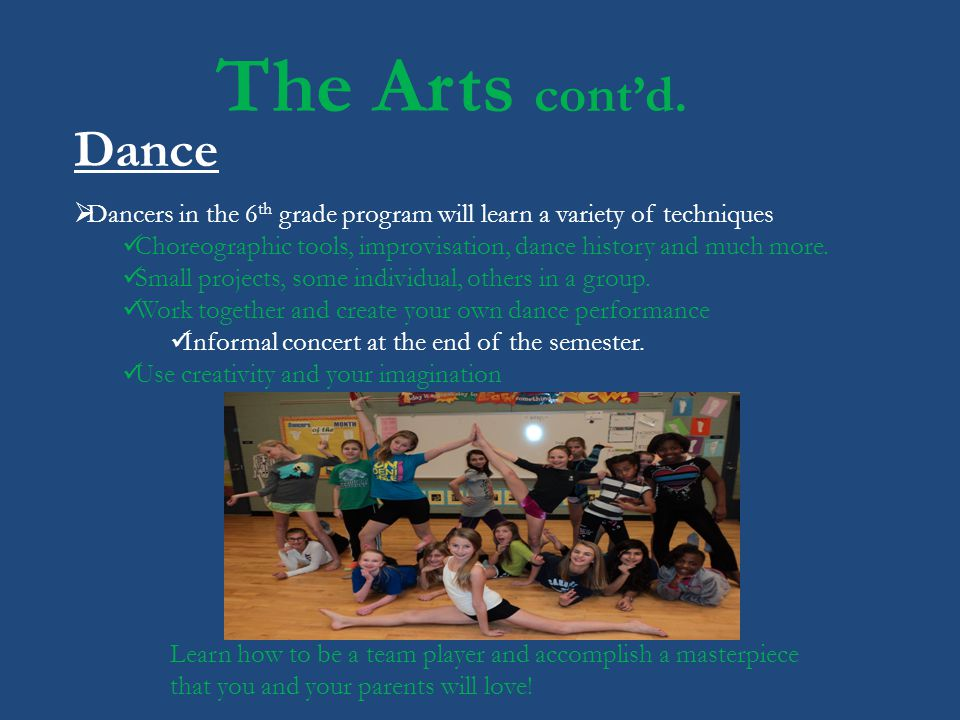 The Arts contd. Dance Dancers in the 6 th grade program will learn a variety of techniques Choreographic tools, improvisation, dance history and much