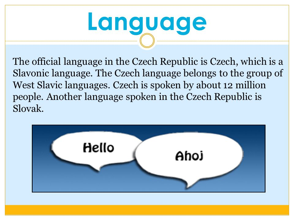 Language The official language in the Czech Republic is Czech, which is a Slavonic language.