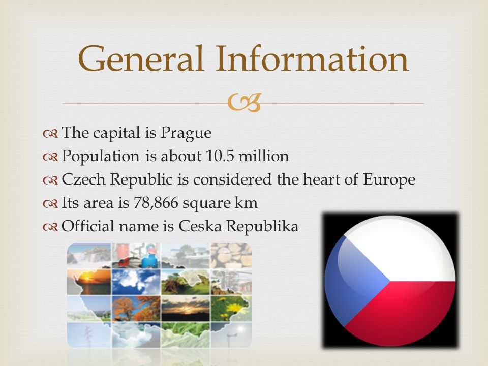 The capital is Prague Population is about 10.5 million Czech Republic is considered the heart of Europe Its area is 78,866 square km Official name is