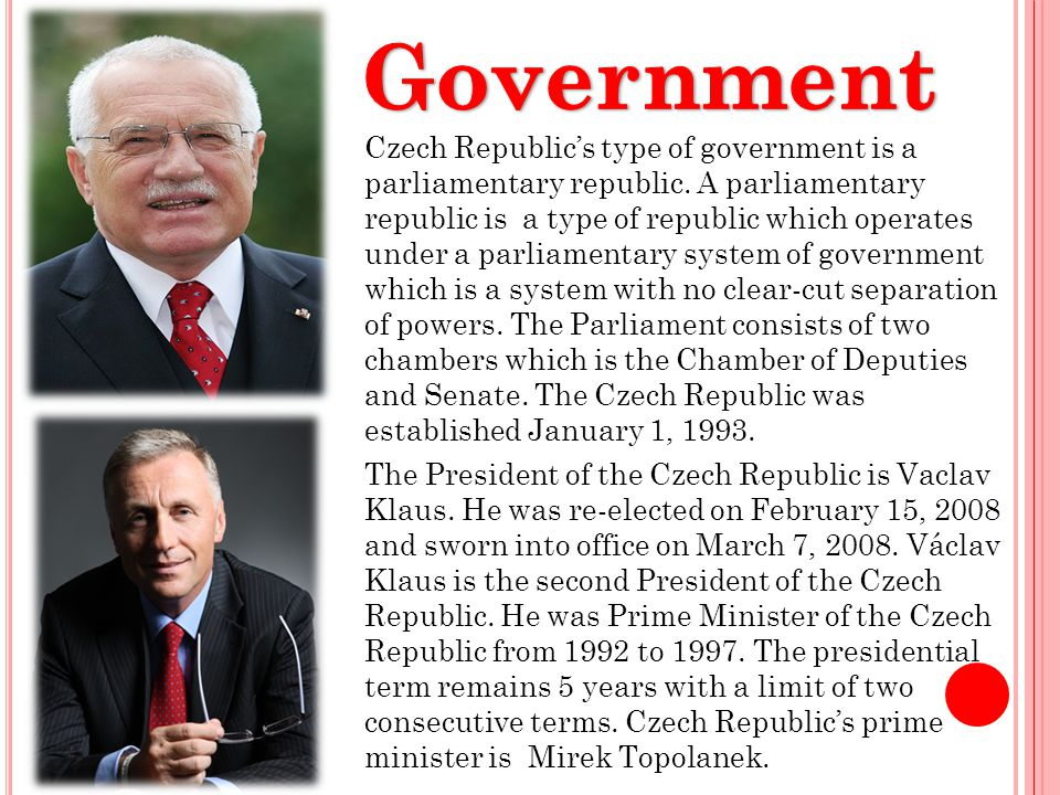 Czech Republics type of government is a parliamentary republic. A parliamentary republic is a type of republic which operates under a parliamentary sy