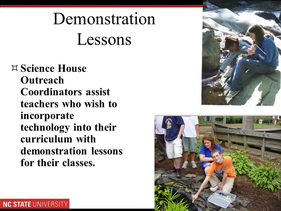 Demonstration Lessons Science House Outreach Coordinators assist teachers who wish to incorporate technology into their curriculum with demonstration