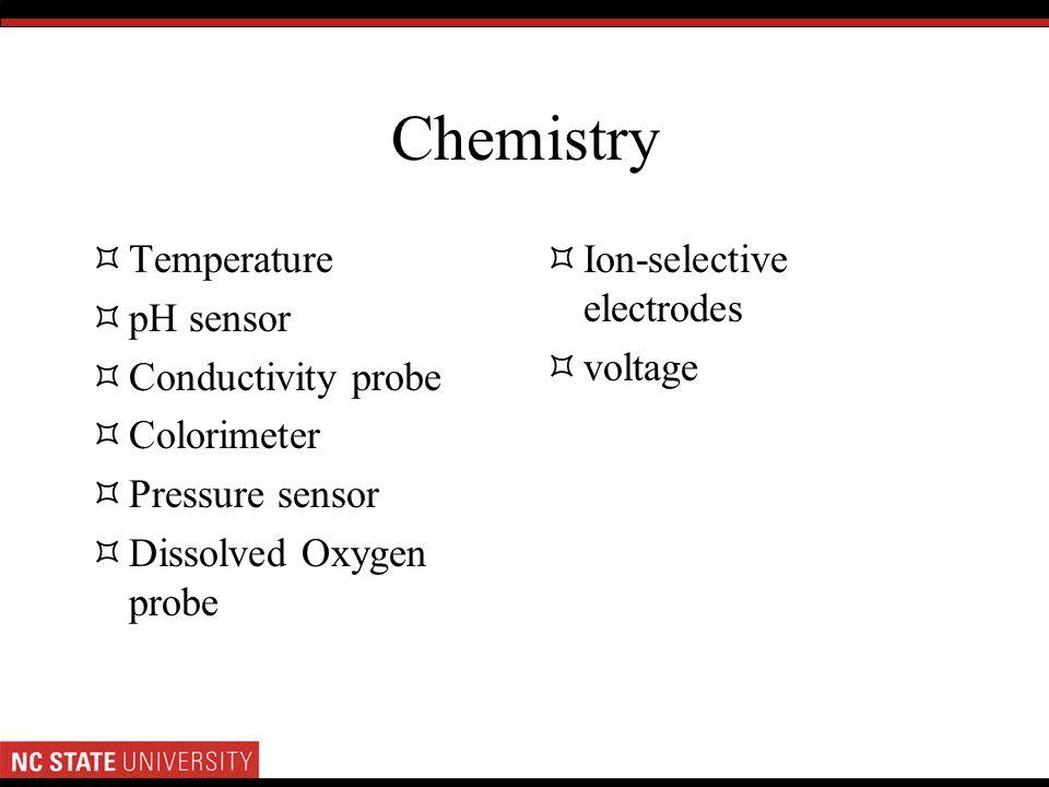 Chemistry Temperature pH sensor Conductivity probe Colorimeter Pressure sensor Dissolved Oxygen probe Ion-selective electrodes voltage