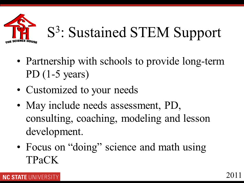 2011 S 3 : Sustained STEM Support Partnership with schools to provide long-term PD (1-5 years) Customized to your needs May include needs assessment, PD, consulting, coaching, modeling and lesson development.