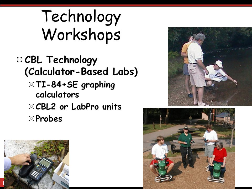 Technology Workshops CBL Technology (Calculator-Based Labs) TI-84+SE graphing calculators CBL2 or LabPro units Probes