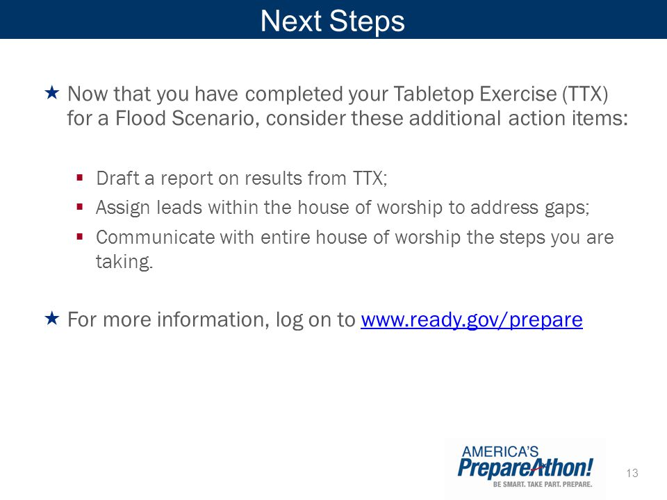 13 Next Steps Now that you have completed your Tabletop Exercise (TTX) for a Flood Scenario, consider these additional action items: Draft a report on