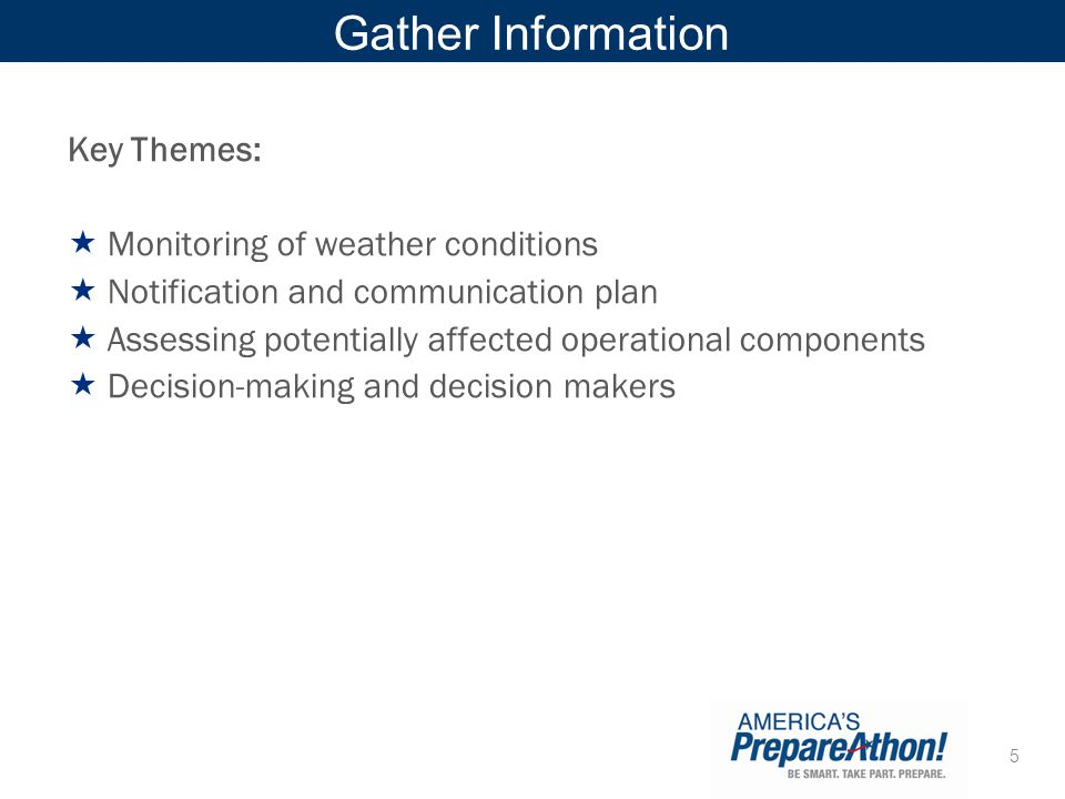 5 Gather Information Key Themes: Monitoring of weather conditions Notification and communication plan Assessing potentially affected operational compo