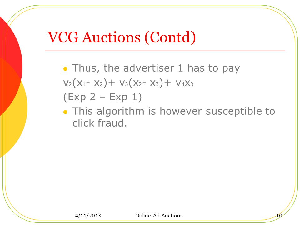 VCG Auctions (Contd) Thus, the advertiser 1 has to pay v 2 (x 1 - x 2 )+ v 3 (x 2 - x 3 )+ v 4 x 3 (Exp 2 – Exp 1) This algorithm is however susceptible to click fraud.