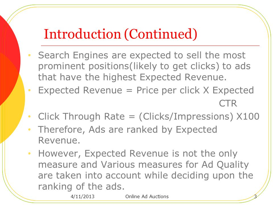 Introduction (Continued) Search Engines are expected to sell the most prominent positions(likely to get clicks) to ads that have the highest Expected Revenue.