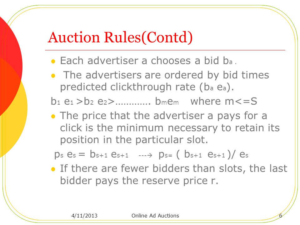 Auction Rules(Contd) Each advertiser a chooses a bid b a. The advertisers are ordered by bid times predicted clickthrough rate (b a e a ). b 1 e 1 >b