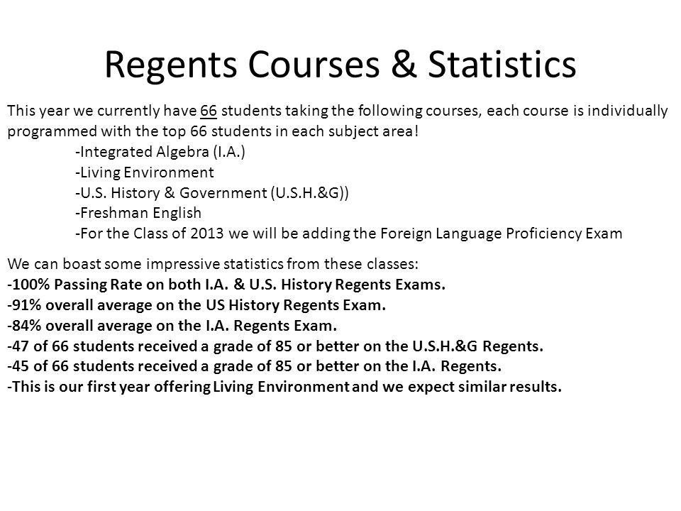 Regents Courses & Statistics This year we currently have 66 students taking the following courses, each course is individually programmed with the top 66 students in each subject area.