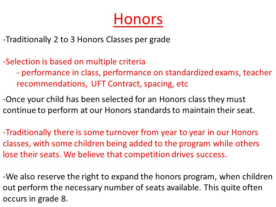 Honors -Traditionally 2 to 3 Honors Classes per grade -Selection is based on multiple criteria - performance in class, performance on standardized exams, teacher recommendations, UFT Contract, spacing, etc -Once your child has been selected for an Honors class they must continue to perform at our Honors standards to maintain their seat.