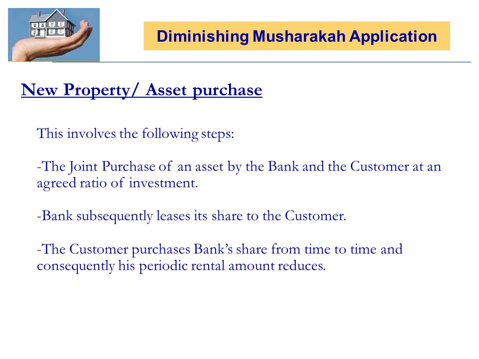 New Property/ Asset purchase Diminishing Musharakah Application This involves the following steps: -The Joint Purchase of an asset by the Bank and the