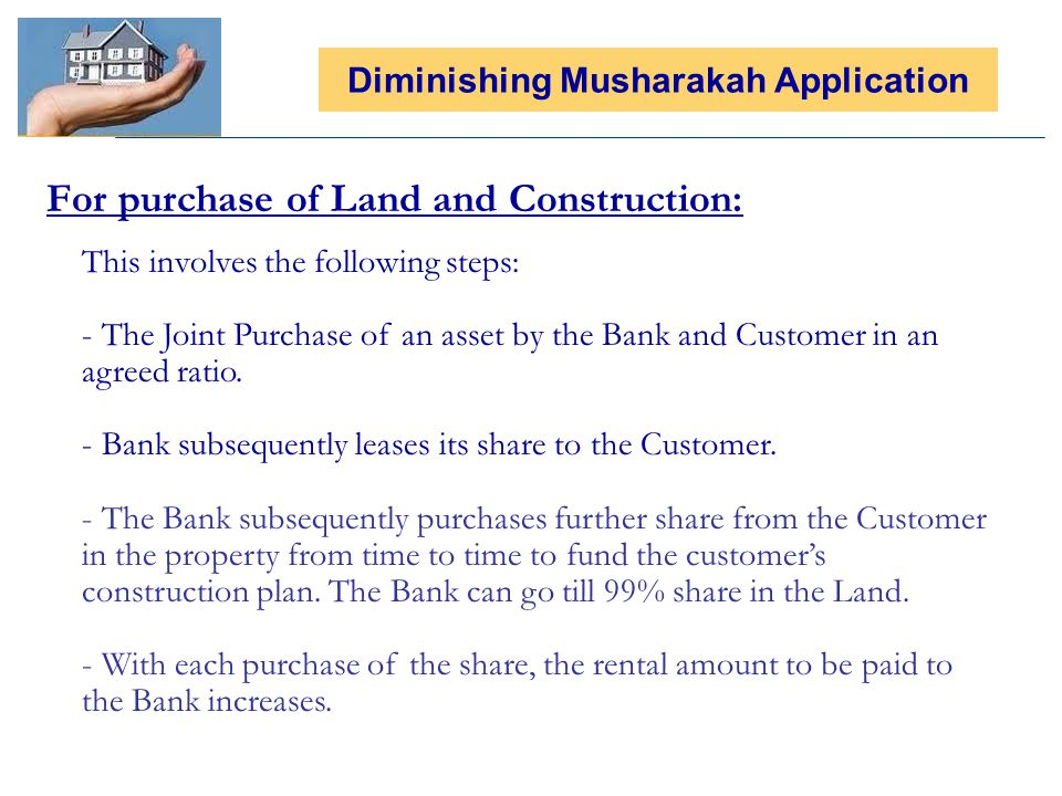 For purchase of Land and Construction: Diminishing Musharakah Application This involves the following steps: - The Joint Purchase of an asset by the Bank and Customer in an agreed ratio.