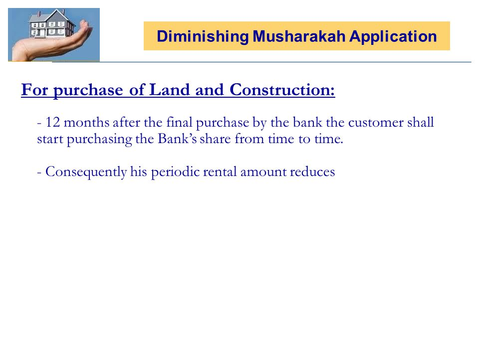 For purchase of Land and Construction: Diminishing Musharakah Application - 12 months after the final purchase by the bank the customer shall start purchasing the Banks share from time to time.