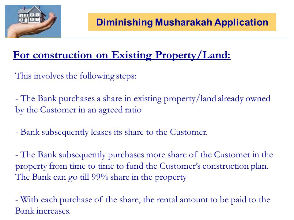 For construction on Existing Property/Land: Diminishing Musharakah Application This involves the following steps: - The Bank purchases a share in existing property/land already owned by the Customer in an agreed ratio - Bank subsequently leases its share to the Customer.