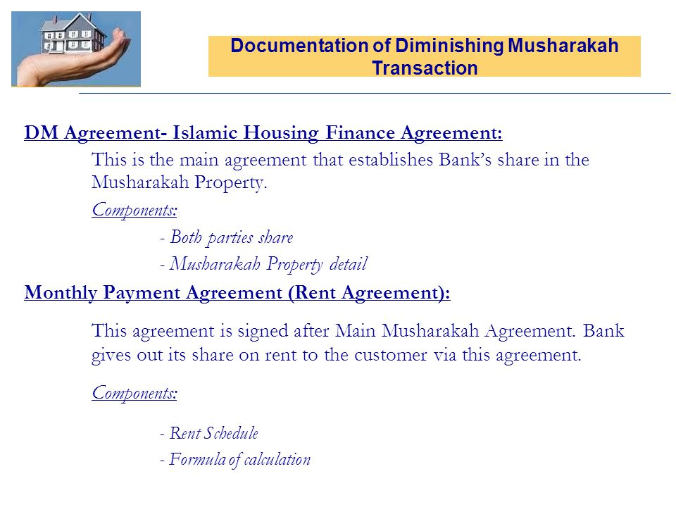 DM Agreement- Islamic Housing Finance Agreement: This is the main agreement that establishes Banks share in the Musharakah Property. Components: - Bot