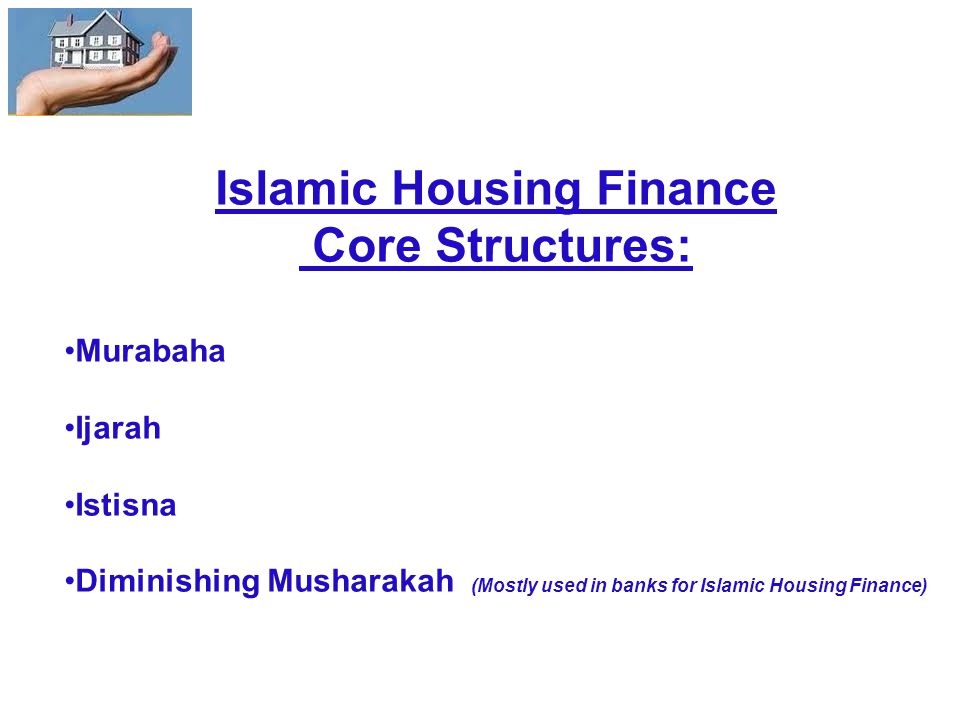 Islamic Housing Finance Core Structures: Murabaha Ijarah Istisna Diminishing Musharakah (Mostly used in banks for Islamic Housing Finance)