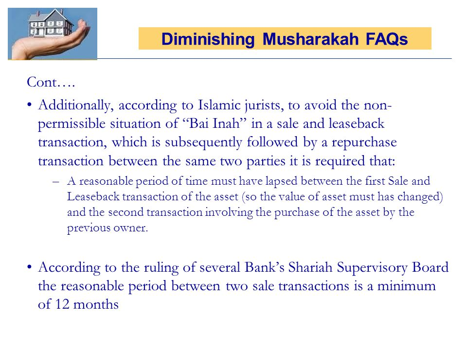 Cont…. Additionally, according to Islamic jurists, to avoid the non- permissible situation of Bai Inah in a sale and leaseback transaction, which is s