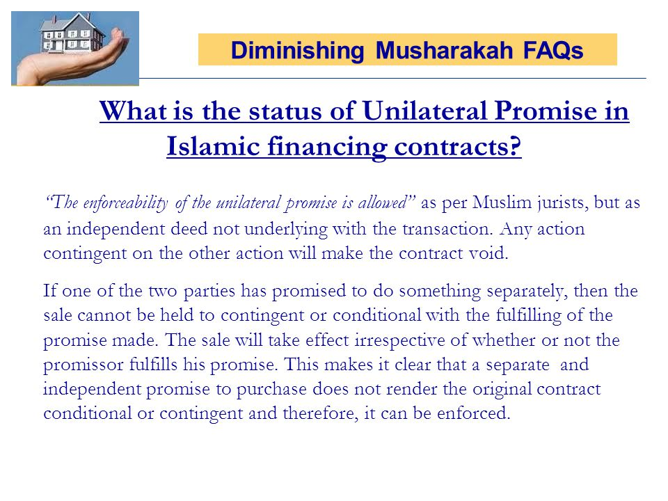What is the status of Unilateral Promise in Islamic financing contracts? The enforceability of the unilateral promise is allowed as per Muslim jurists