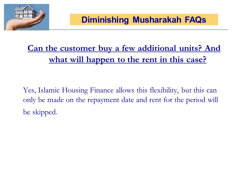 Can the customer buy a few additional units? And what will happen to the rent in this case? Yes, Islamic Housing Finance allows this flexibility, but