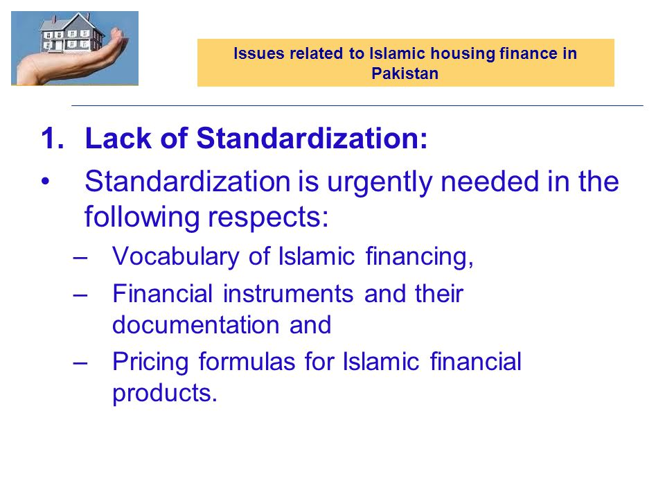 Issues related to Islamic housing finance in Pakistan 1.Lack of Standardization: Standardization is urgently needed in the following respects: –Vocabulary of Islamic financing, –Financial instruments and their documentation and –Pricing formulas for Islamic financial products.