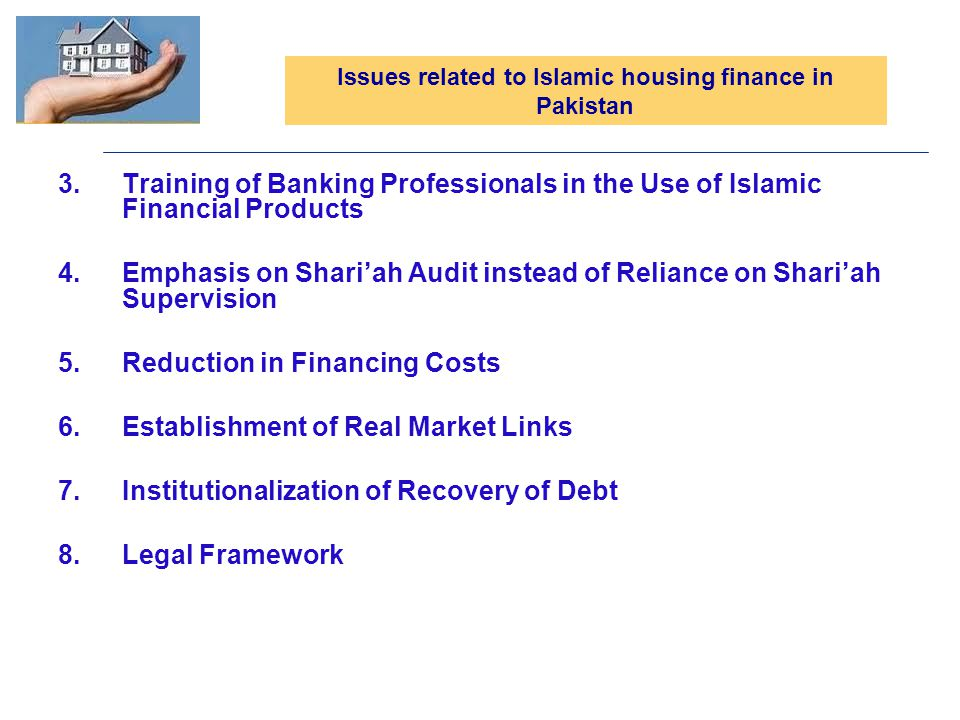 3.Training of Banking Professionals in the Use of Islamic Financial Products 4.Emphasis on Shariah Audit instead of Reliance on Shariah Supervision 5.Reduction in Financing Costs 6.Establishment of Real Market Links 7.Institutionalization of Recovery of Debt 8.Legal Framework Issues related to Islamic housing finance in Pakistan