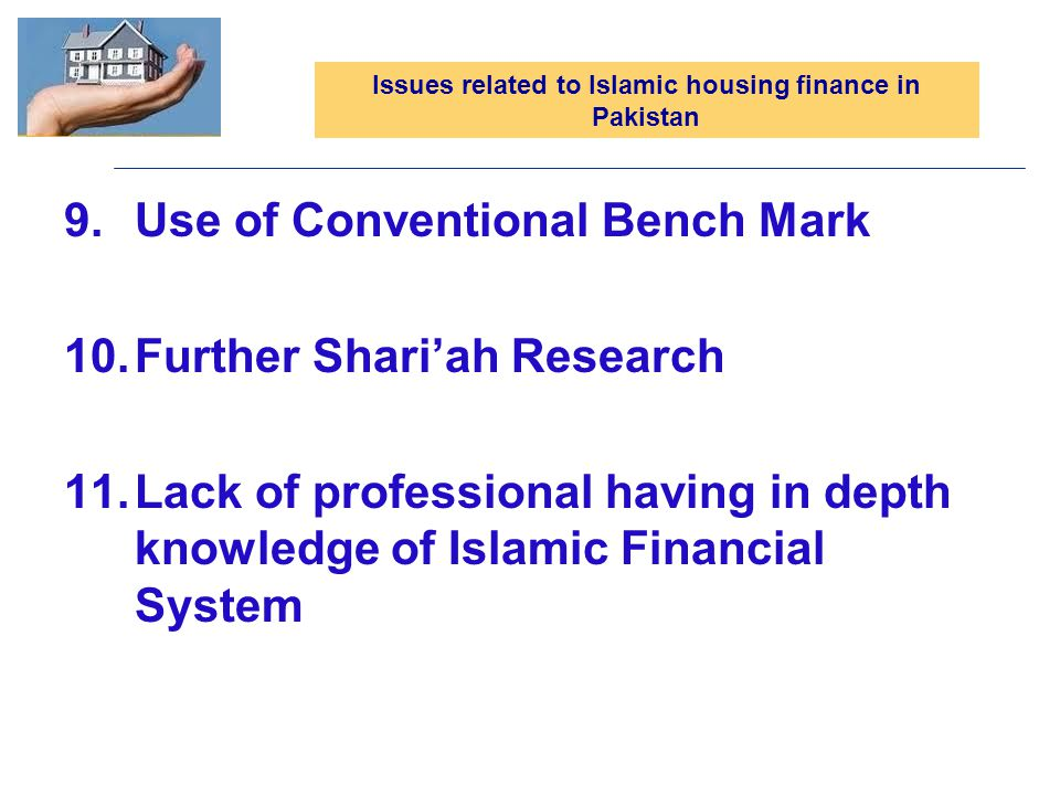 9.Use of Conventional Bench Mark 10.Further Shariah Research 11.Lack of professional having in depth knowledge of Islamic Financial System Issues related to Islamic housing finance in Pakistan