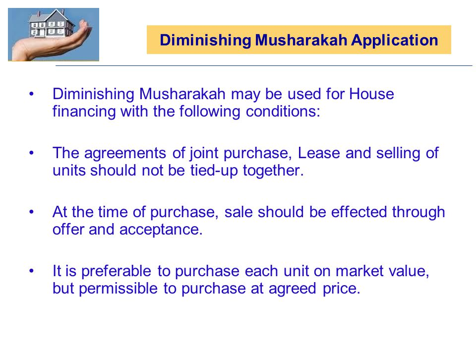 Diminishing Musharakah Application Diminishing Musharakah may be used for House financing with the following conditions: The agreements of joint purch