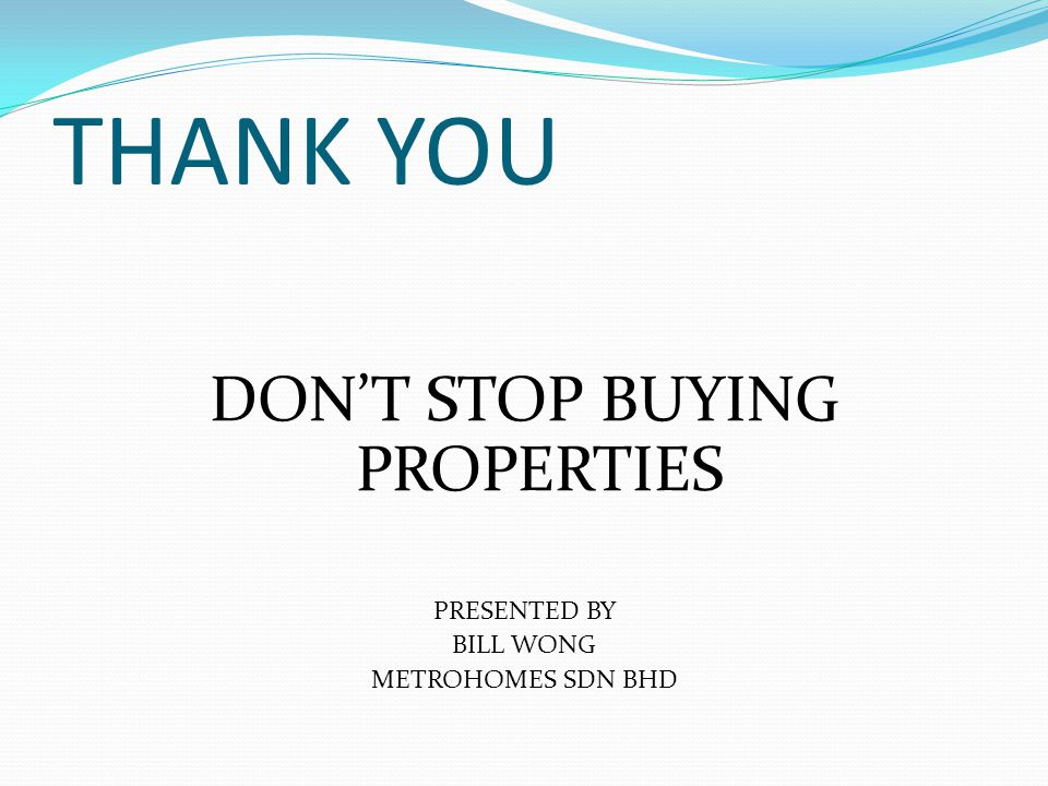 THANK YOU DONT STOP BUYING PROPERTIES PRESENTED BY BILL WONG METROHOMES SDN BHD