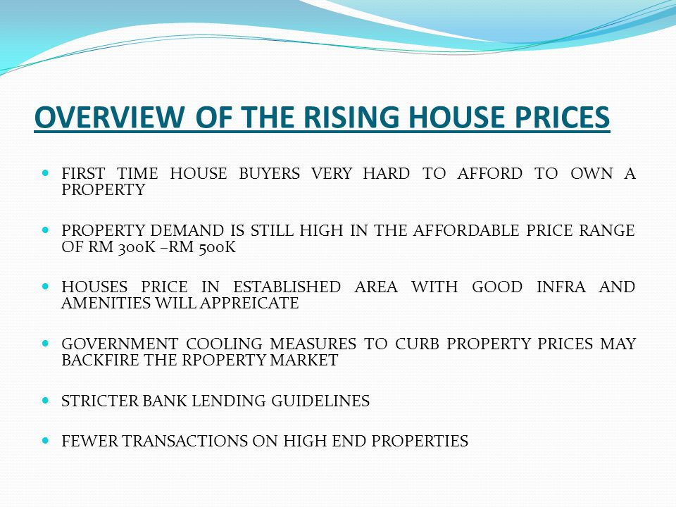 OVERVIEW OF THE RISING HOUSE PRICES FIRST TIME HOUSE BUYERS VERY HARD TO AFFORD TO OWN A PROPERTY PROPERTY DEMAND IS STILL HIGH IN THE AFFORDABLE PRIC