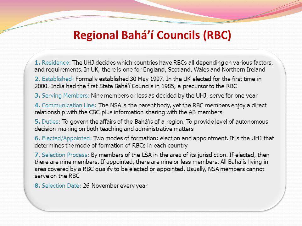Regional Baháí Councils (RBC) 1. Residence: The UHJ decides which countries have RBCs all depending on various factors, and requirements. In UK, there