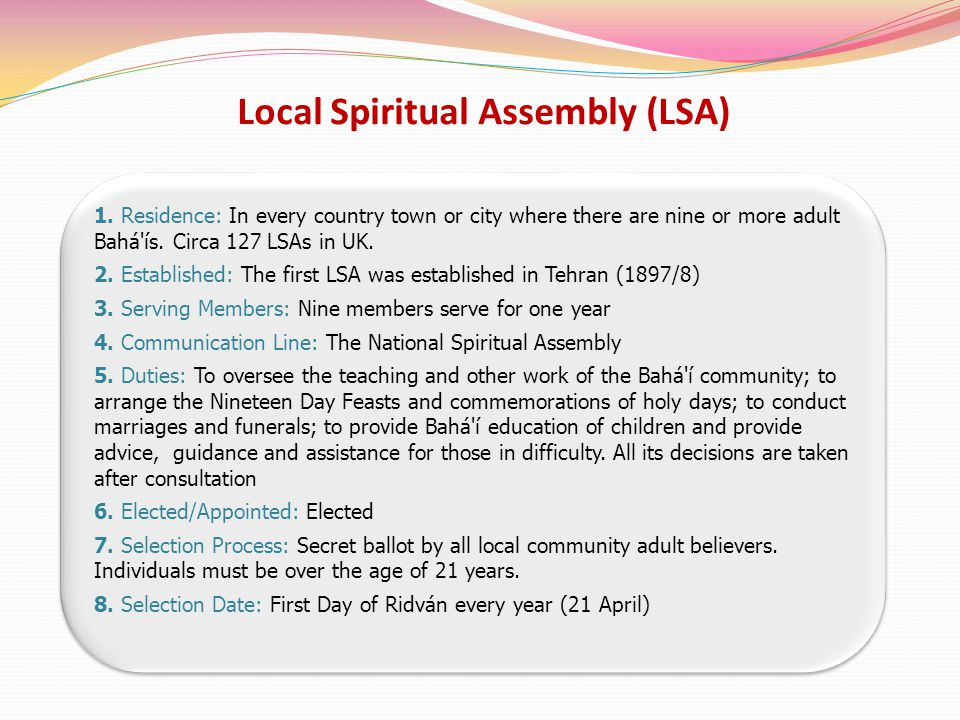 Local Spiritual Assembly (LSA) 1. Residence: In every country town or city where there are nine or more adult Bahá'ís. Circa 127 LSAs in UK. 2. Establ
