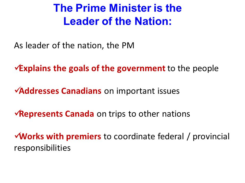 The Prime Minister is the Head of Government: As head of government, the PM Asks the Governor General to name new judges and senators Decides when to