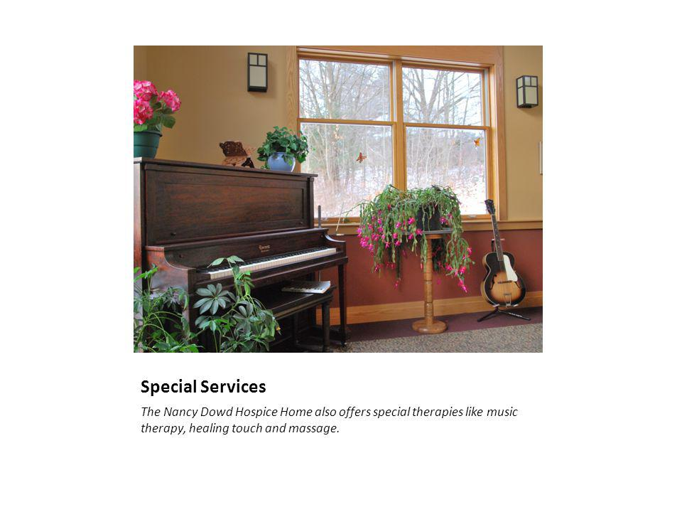 Special Services The Nancy Dowd Hospice Home also offers special therapies like music therapy, healing touch and massage.