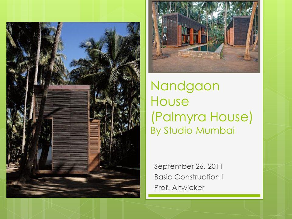 Nandgaon House (Palmyra House) By Studio Mumbai September 26, 2011 Basic Construction I Prof. Altwicker