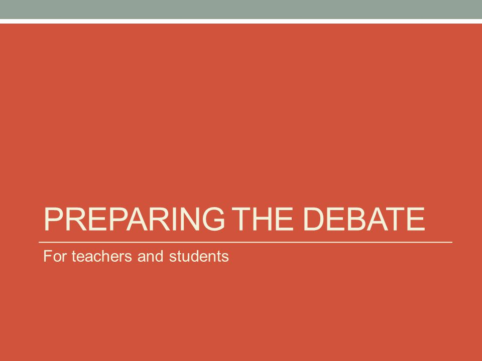 PREPARING THE DEBATE For teachers and students