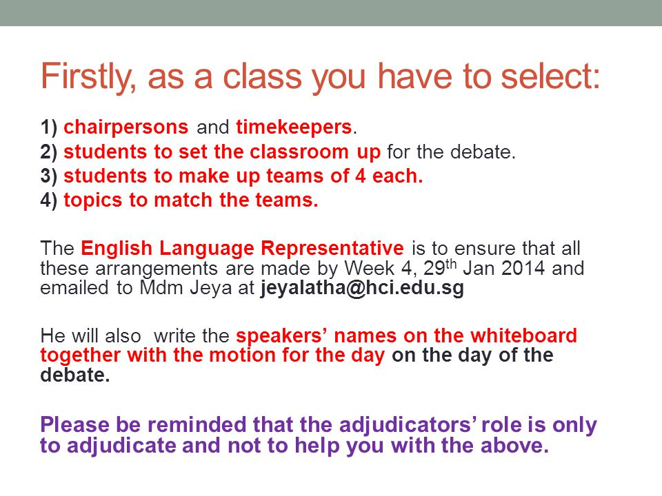 Firstly, as a class you have to select: 1) chairpersons and timekeepers. 2) students to set the classroom up for the debate. 3) students to make up te
