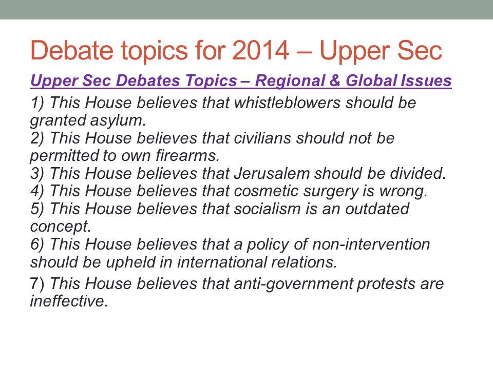 Debate topics for 2014 – Upper Sec Upper Sec Debates Topics – Regional & Global Issues 1) This House believes that whistleblowers should be granted as