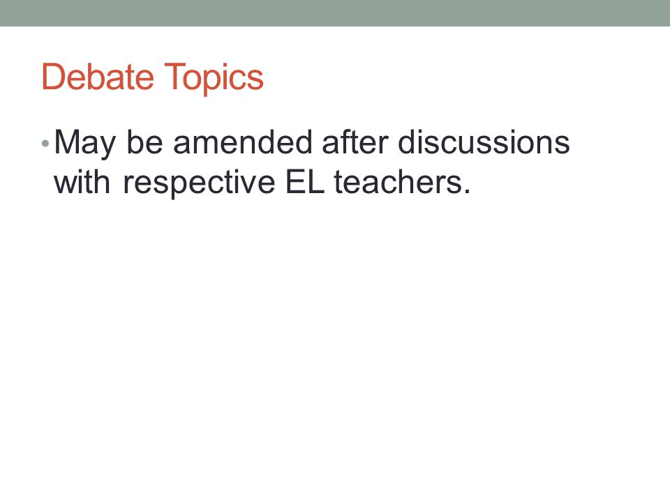 Debate Topics May be amended after discussions with respective EL teachers.