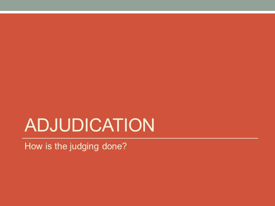 ADJUDICATION How is the judging done?